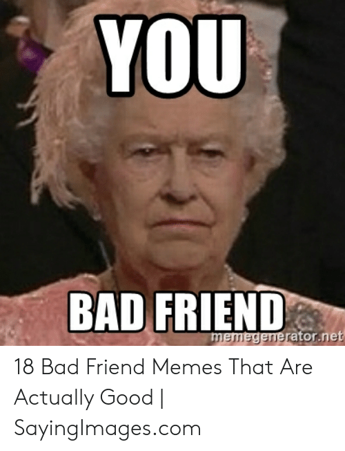 Bad Friend Meme : friend, FRIEND, Memedeneratornet, Friend, Memes, Actually, SayingImagescom, ME.ME