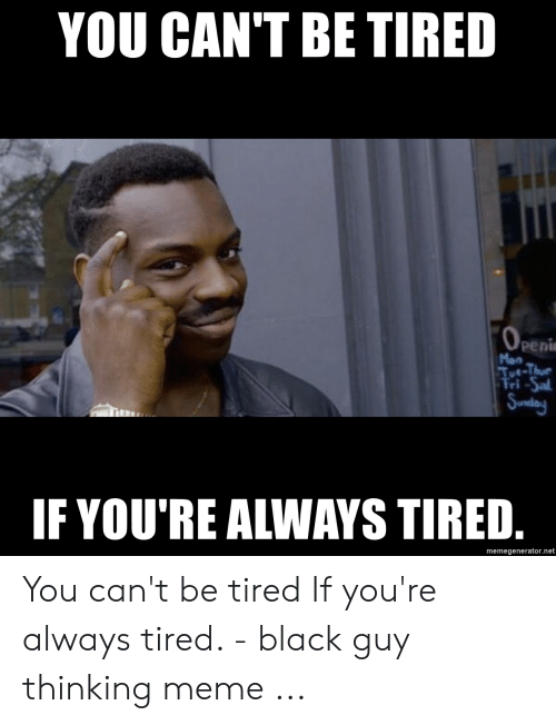 Always Tired Meme : always, tired, CAN'T, TIRED, OPENI, Tut-Thue, Fri-Sal, Sunday, YOU'RE, ALWAYS, Memegeneratornet, Can't, Tired, You're, Always, Black, Thinking, ME.ME