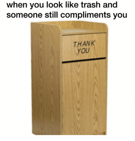 Funny, Trash, and Thank You: when you look like trash and someone still compliments you THANK YOU