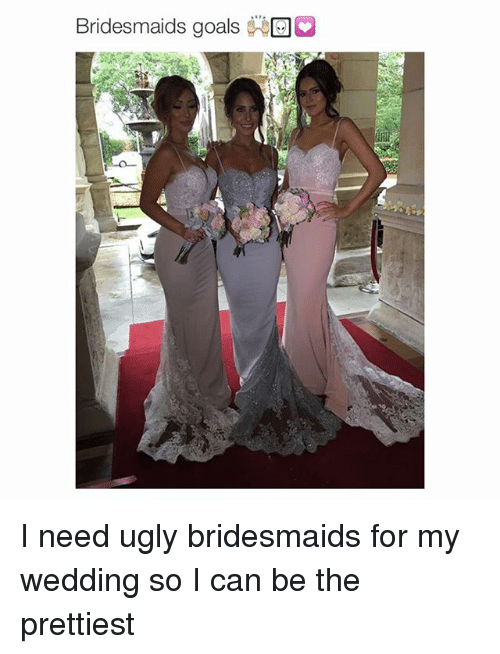 Bridesmaids Goals Ga I Need Ugly Bridesmaids for My Wedding So I Can Be the Prettiest  Goals