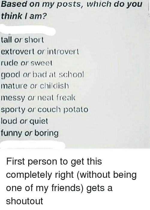 Based on My Posts Which Do You Think I Am? Tall or Short Extrovert or Introvert Rude or Sweet Good or Bad at School Mature or Chilclish Messy or ...