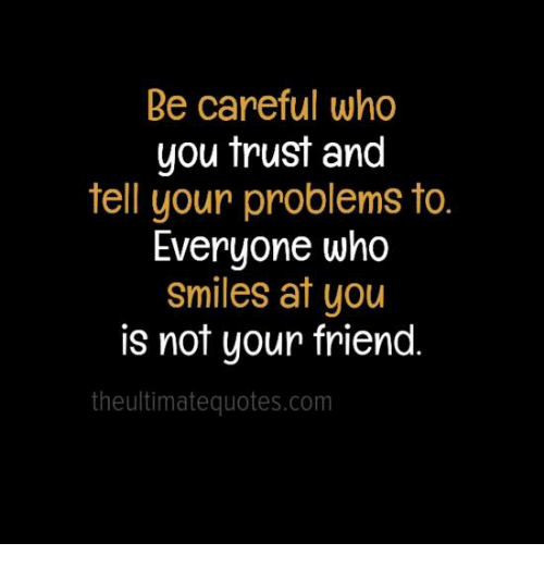 Be Problems Everyone Who Tell Your Smiles You Friend Your Who Not You Careful