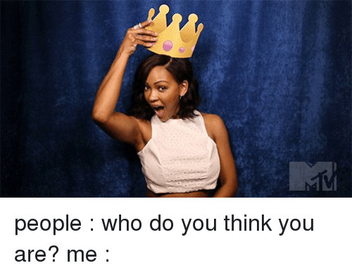 People Who Do You Think You Are? Me  Girl Meme On Sizzle