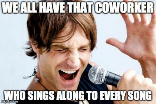 Wealthave Thatcoworker Who Sings Along To Every Song Mg