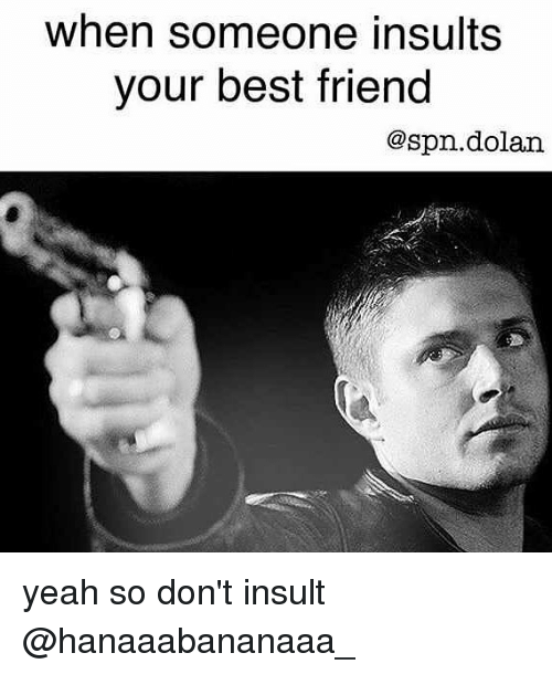When Someone Insults Your Best Friend Yeah So Don't Insult ...