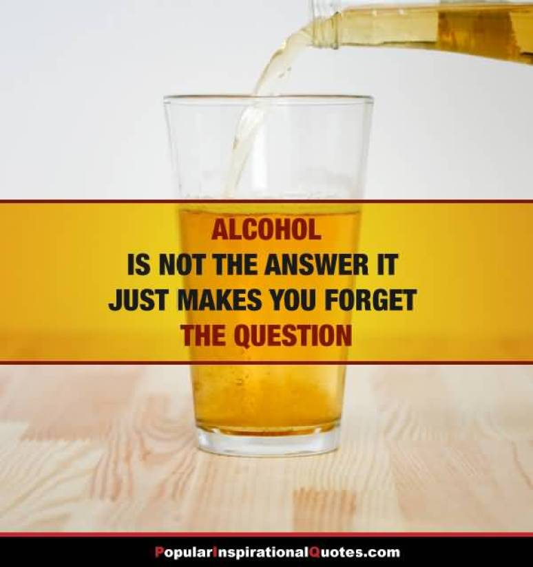 alcohol-is-not-the-answer-it-just-makes-you-forget-the-question