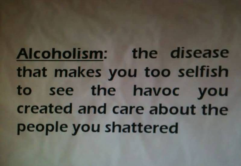 alcoholism-the-disease-that-makes-you-too-selfish-to-see-the-havoc-you-created-and-care-about-the-people-you-shattered
