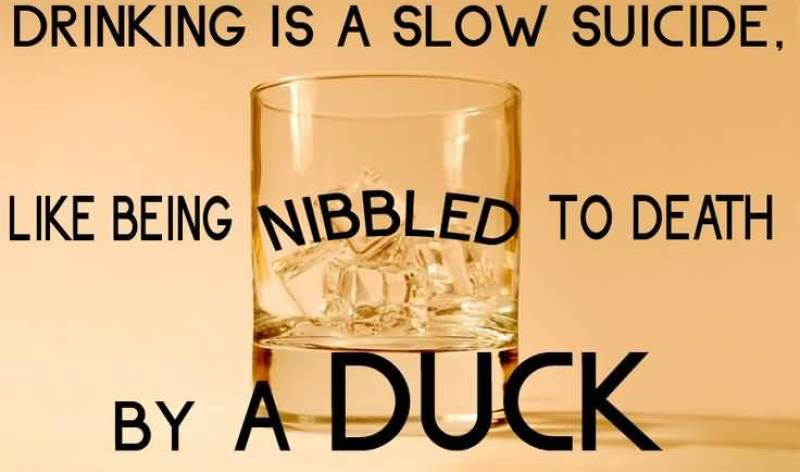 drinking-is-a-slow-suicide-like-being-nibbled-to-death-by-a-duck
