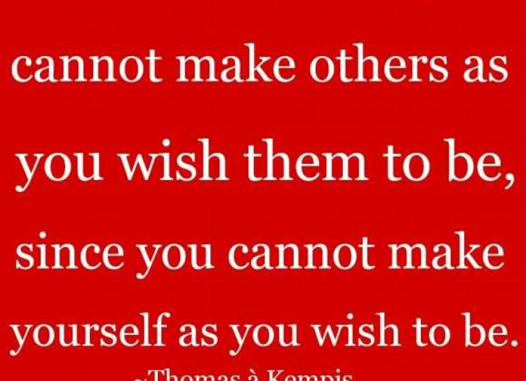 be-not-angry-that-you-cannot-make-others-as-you-wish-them-to-be-since-you-cannot-make-yourself-as-you-wish-to-be-thomas-a-kempis