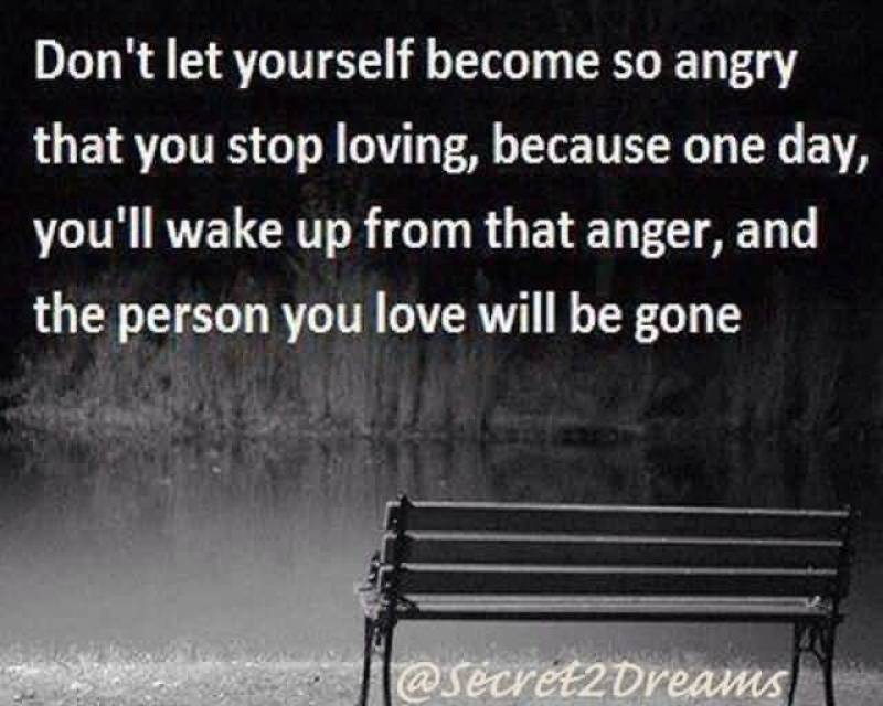 dont-let-yourself-become-so-angry-that-you-stop-loving-because-one-day-youll-wake-up-from-that-anger-and-the-person-you-love-will-be-gone