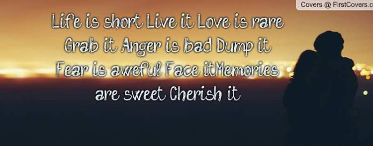 life-is-short-live-it-love-is-rare-grab-it-anger-is-bad-dump-it-fear-is-awefull-face-it-memories-are-sweet-cherish-it