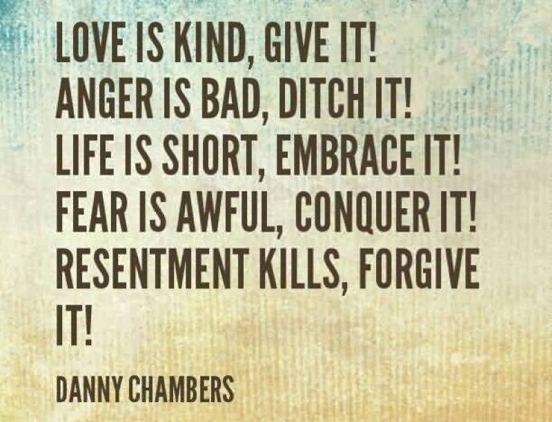 love-is-kind-give-it-anger-is-bad-ditch-it-life-is-short-embrace-it-fear-is-awful-conquer-it-resentment-kills-forgive-it-danny-chambers