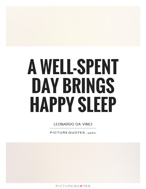 A well spent day brings happy sleep. Leonardo da Vinci