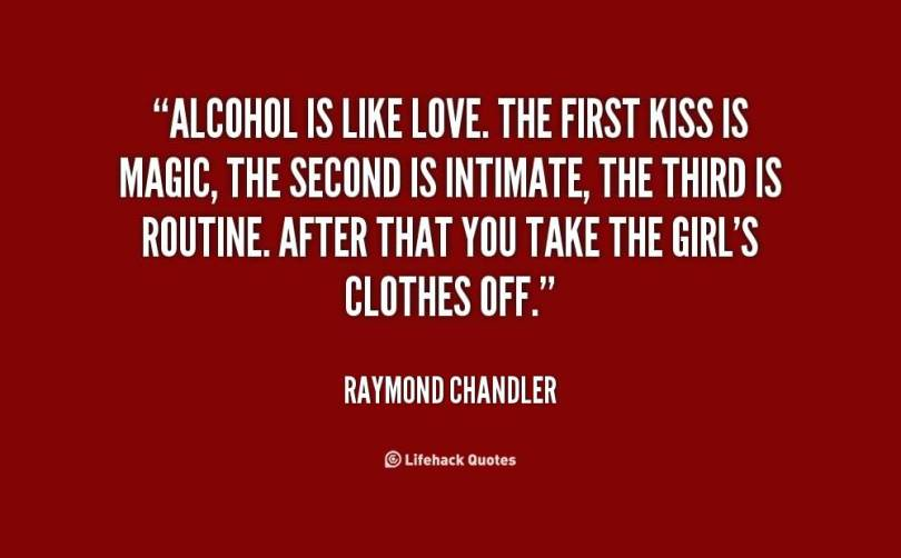 Alcohol is like love. The first kiss is magic, the second is intimate, the third is routine. After that you take the girl's clothes off. (Raymond Chandler)