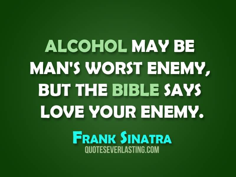 Alcohol may be man's worst eneny, but the bible says love your enemy. (Frank Sinatra)