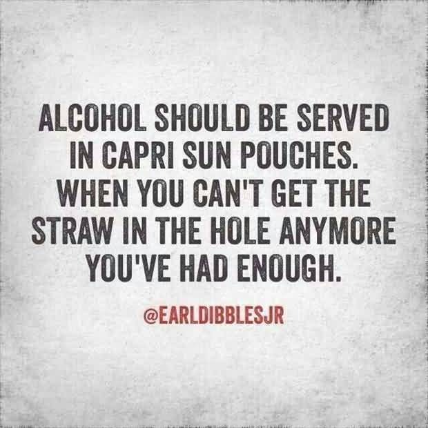 Alcohol should be served in capri sun pouches. When you can't get the straw in the hole anymore you've had enough.