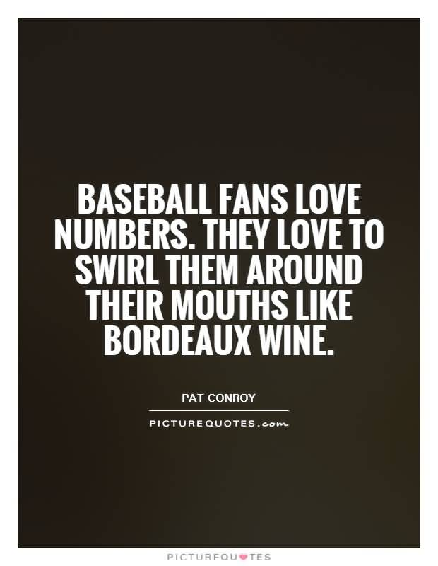 Baseball Fans Love Numbers They Love To Swirl Them Around Their Mouths Like Bordeaux Wine