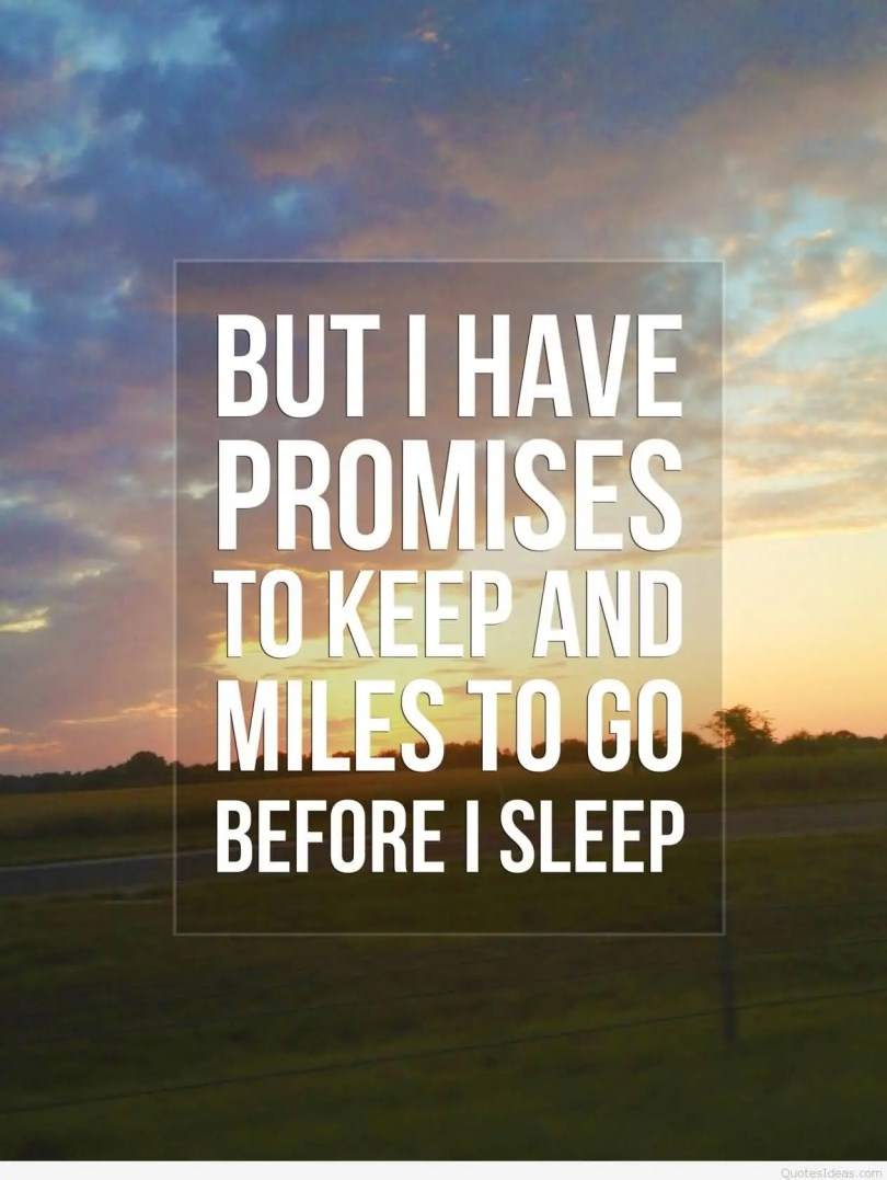But I have promises to keep And miles to go before I sleep Sleep Quotes