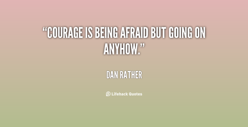 Courage is being afraid but going on Dan Rather