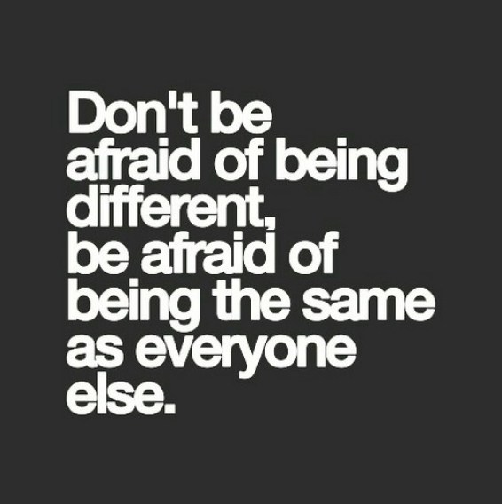 Dont be afraid of being different. Be afraid of being the same as everyone