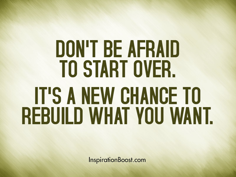 Don't be afraid to start over. Its a new chance to rebuild what you