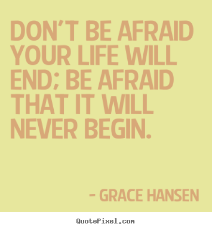 Don't be afraid your life will end be afraid that it will never Grace Hansen