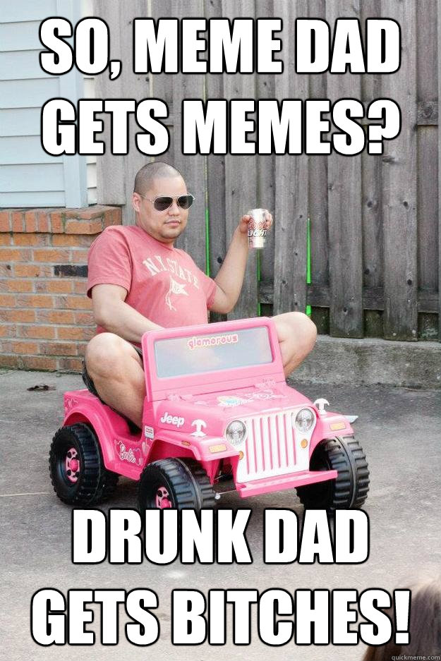 Drunk Meme So Meme Dad Gets Memes Drunk Dad Gets Bitches