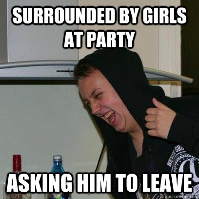 Drunk Meme Surrounded By Girls At Party Asking Him To Leave