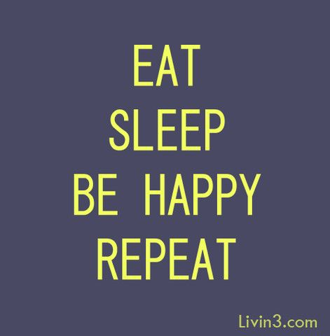 Eat Sleep Be Happy Repeat.