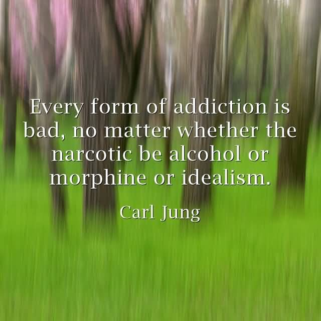 Every form of addiction is bad, no matter whether the narcotic be alcohol or morphine or idealism. (Carl Jung)