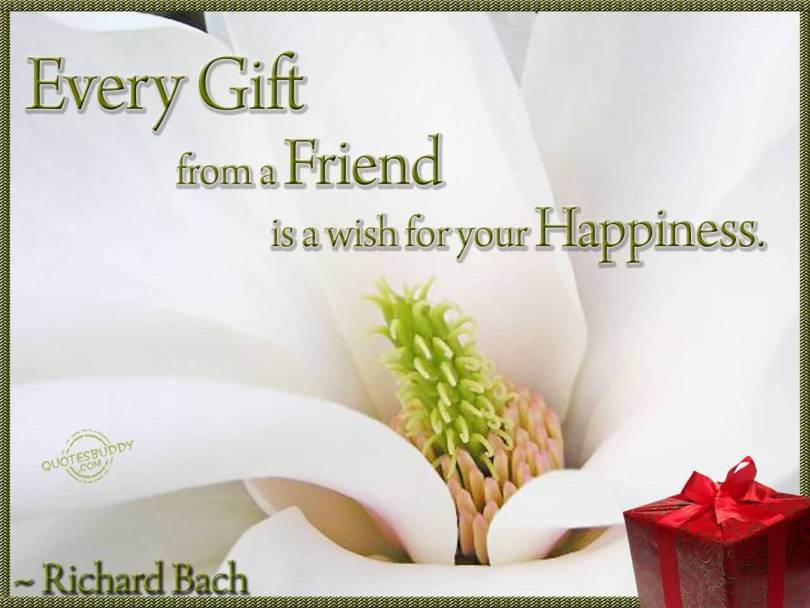 Every gift from a friend is a wish for your Richard Bach
