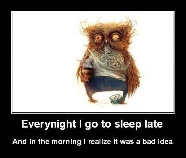 Every night i go to sleep late and in the morning i realize it was a bad idea.