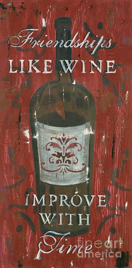 Friendships Like Wine Improve With Fime