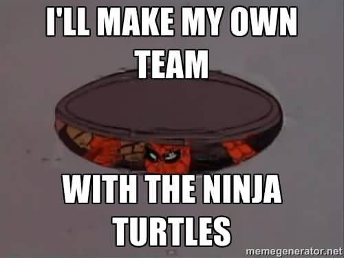 Funny Ninja Meme Ill Make My Own Team With The Ninja Turtles Picture