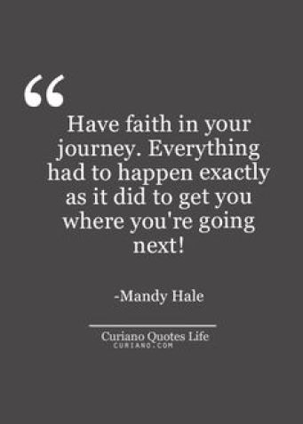 Have faith in your journey. Everything had to happen exactly as it did to get you where you're going Mandy Hale