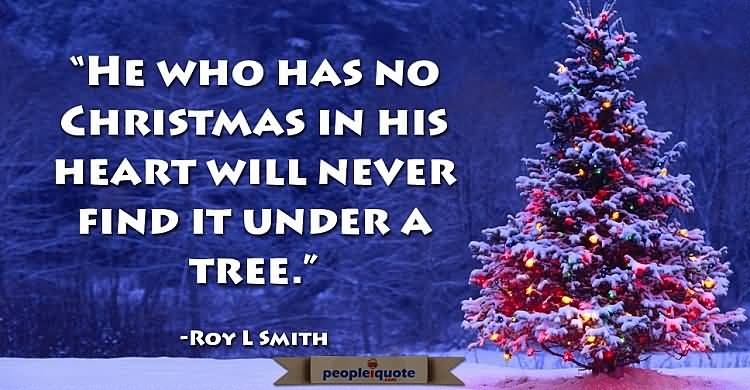 He who has not Christmas in his heart will never find it under a tree. Roy L. Smith