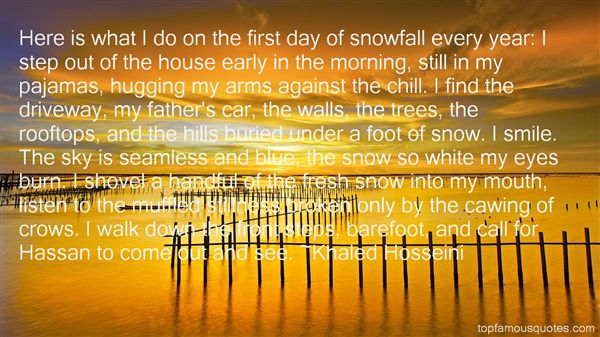 Here is what I do on the first day of snowfall every yearI step out of the house early in the morning still in my pajamas hugging Khaled Hosseini