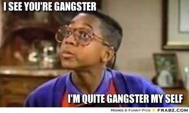 Hilarious Gangster Meme I See You Are Gangster I Am Quit Gangster My Self Image