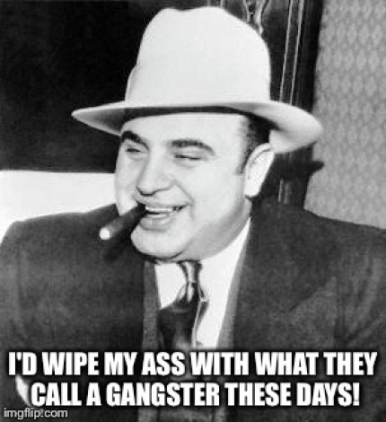 Hilarious Gangster Meme I'd wipe my ass with what they call a gangster these days Picture