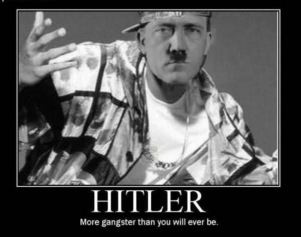 Hitler More Gangster Than You Will Ever Be Hilarious Gangster Meme Photo