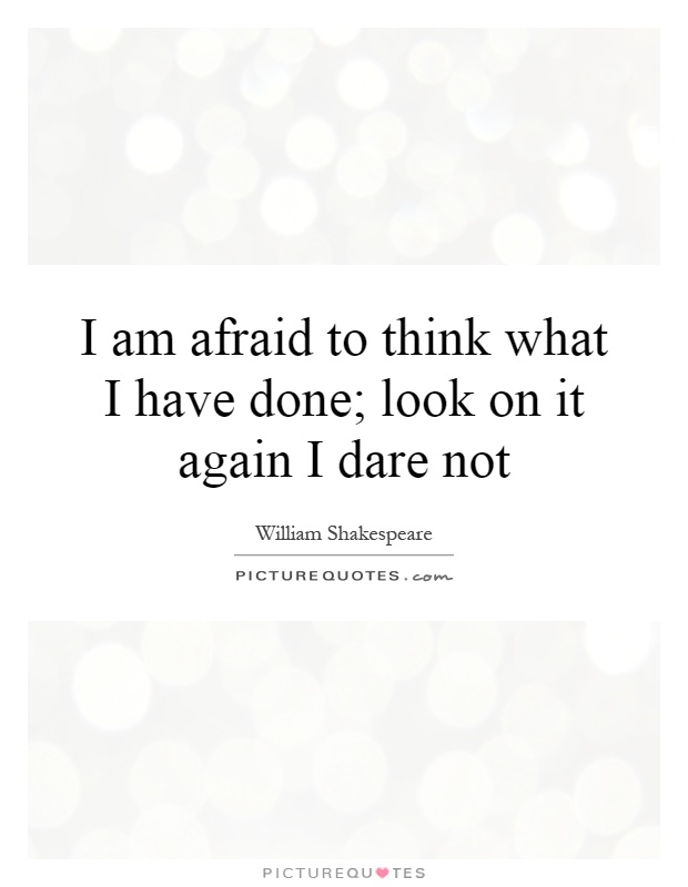 I am afraid to think what I have done. Look on it again I dare William Shakespeare