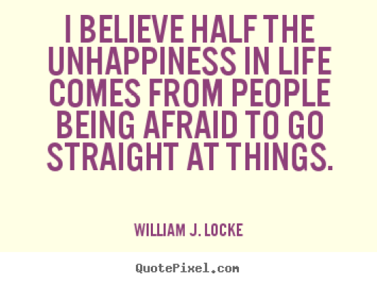 I believe half the unhappiness in life comes from people being afraid to go straight at William J. Locke