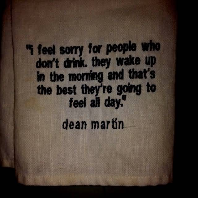 I feel sorry for people who don't drink. they wake up in the morning and that's the best they're going to feel all day. (Dean Martin)