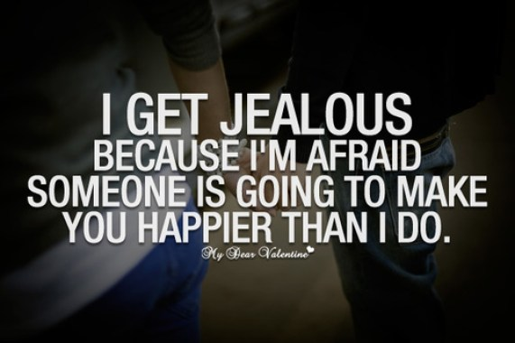 I get jealous because I'm afraid someone is going to make you happier than
