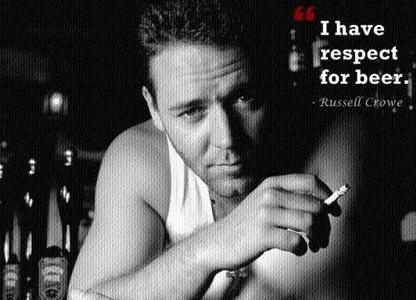 I have respect for beer. (Russell Crowe)