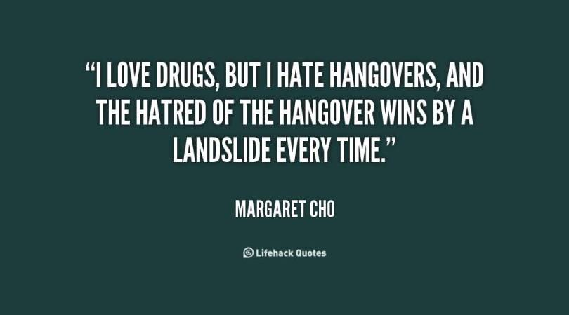 I love drugs, but i hate hangovers, and the hatred of the hangover wins by a landslide every time. (Margaret Cho)