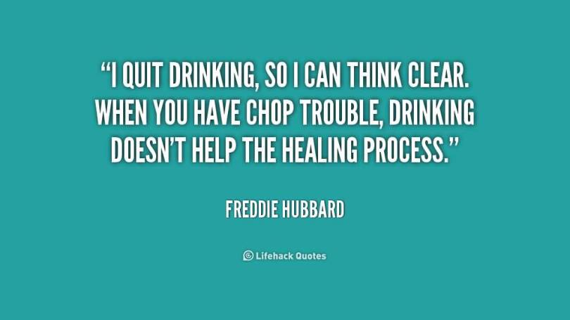 I quit drinking, so i can think clear. When you have chop trouble, Drinking doesn't help the healing process. (Freddie Hubbard)