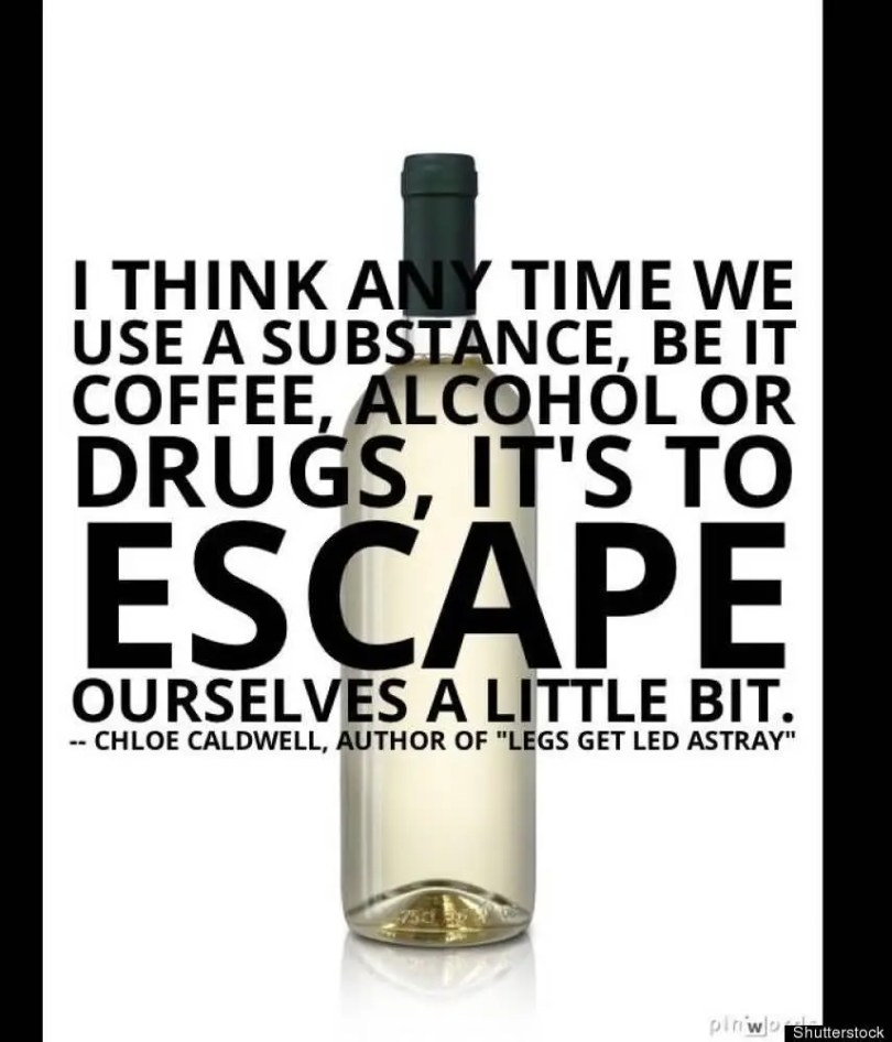 I think any time we use a substance, be it coffee,alcohol or drugs, it's to ESCAPE ourselves a little bit.. chloe caldwell, author of 'legs get led astray'