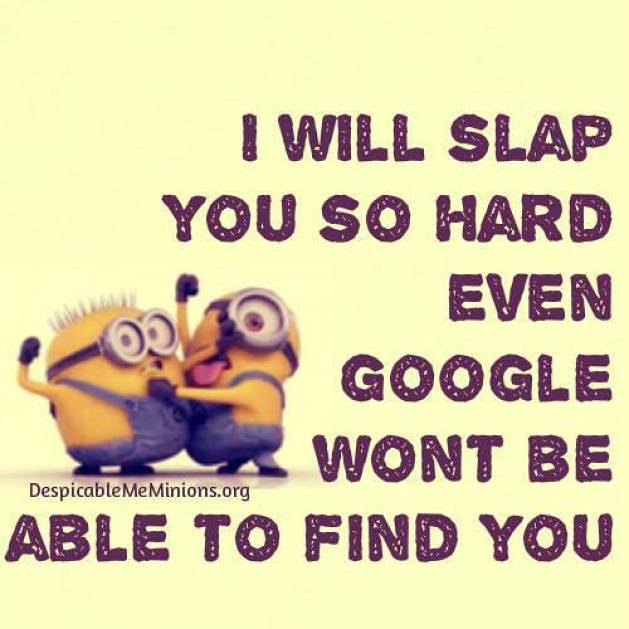 I Will Slap You So Hard Even Google Wont Be Able To Find You