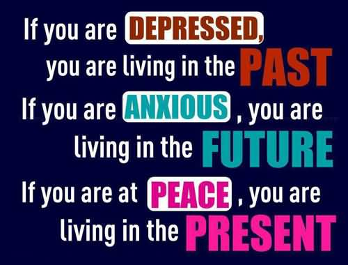 If You Are Depressed You Are Living In The Past. If You Are Anxious You Are Living In The Future. If You Are At Peace You Are Living In